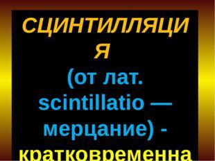 СЦИНТИЛЛЯЦИЯ (от лат. scintillatio — мерцание) - кратковременная вспышка