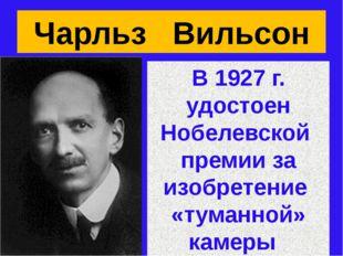 Чарльз Вильсон В 1927 г. удостоен Нобелевской премии за изобретение «туманной