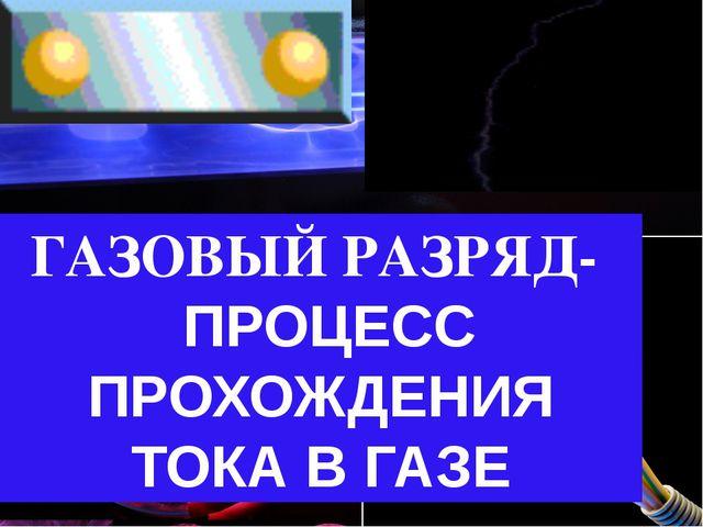 ГАЗОВЫЙ РАЗРЯД- ПРОЦЕСС ПРОХОЖДЕНИЯ ТОКА В ГАЗЕ