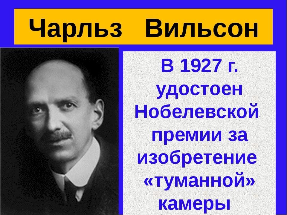 Чарльз Вильсон В 1927 г. удостоен Нобелевской премии за изобретение «туманной...