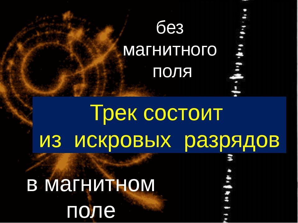 в магнитном поле без магнитного поля Трек состоит из искровых разрядов