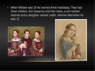When William was 18 he married Anne Hathaway. They had three children, first