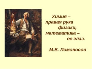Химия – правая рука физики, математика – ее глаз. М.В. Ломоносов