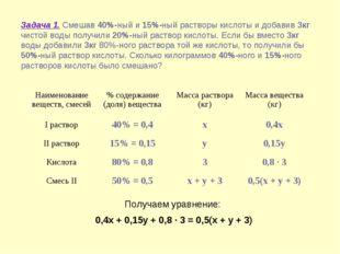 Получаем уравнение: 0,4x + 0,15y + 0,8 · 3 = 0,5(x + y + 3) Задача 1. Смешав