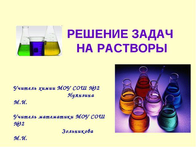 РЕШЕНИЕ ЗАДАЧ НА РАСТВОРЫ Учитель химии МОУ СОШ №32 Нуянзина М.И. Учитель мат...