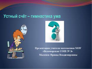 Устный счёт – гимнастика ума Презентация учителя математики МОУ «Беломорская