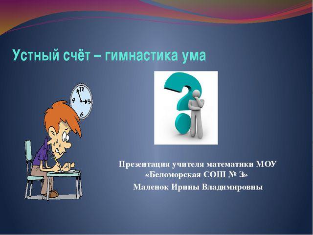 Устный счёт – гимнастика ума Презентация учителя математики МОУ «Беломорская...