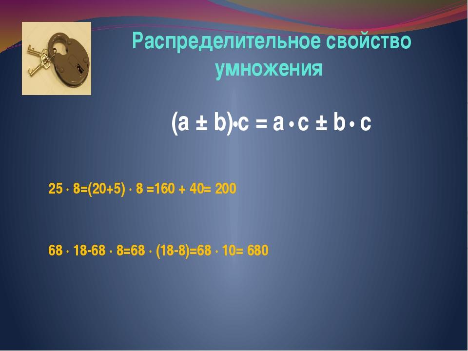 Распределительное свойство умножения (a ± b)•c = a • c ± b • c 25 ∙ 8=(20+5)...
