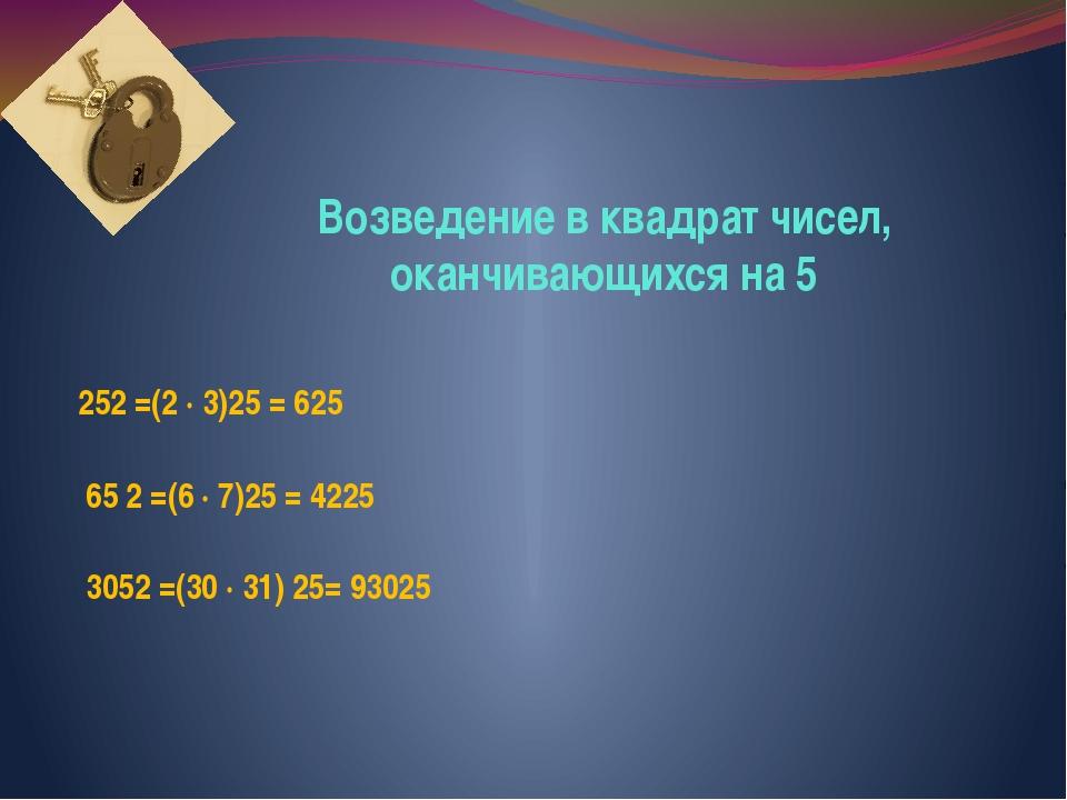 Возведение в квадрат чисел, оканчивающихся на 5 252 =(2 ∙ 3)25 = 625 3052 =(3...