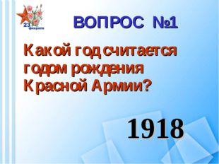 Какой год считается годом рождения Красной Армии? ВОПРОС №1 1918