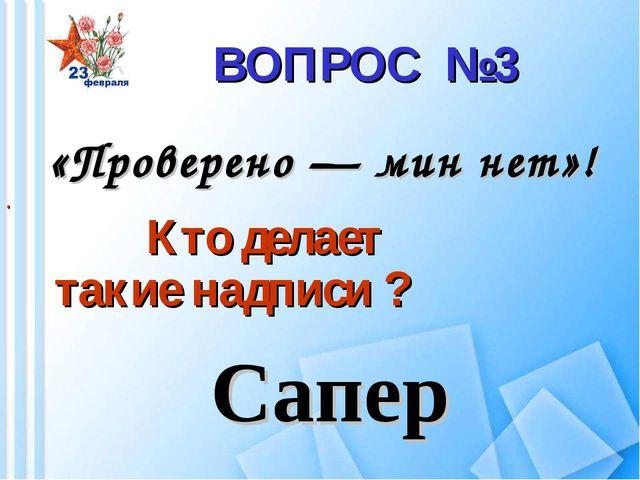 ВОПРОС №3 «Проверено — мин нет»! . Кто делает такие надписи ? Сапер