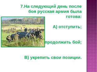 7.На следующий день после боя русская армия была готова: А) отступить; Б) про