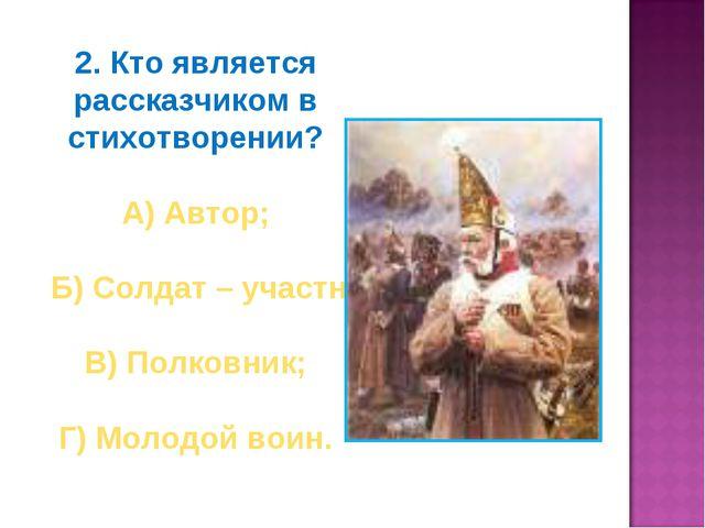 2. Кто является рассказчиком в стихотворении? А) Автор; Б) Солдат – участник...