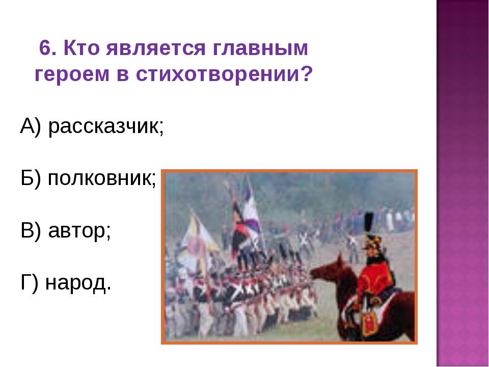 6. Кто является главным героем в стихотворении? А) рассказчик; Б) полковник;...