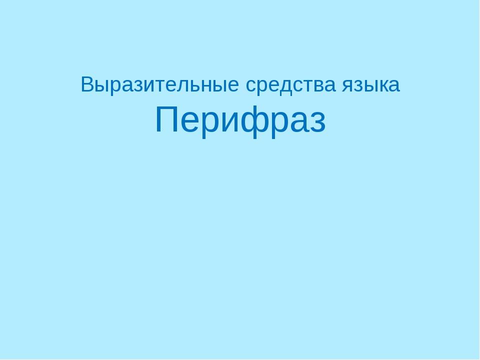 Выразительные средства языка Перифраз