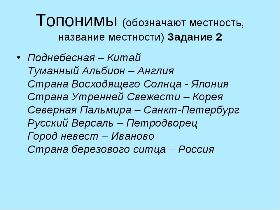Топонимы (обозначают местность, название местности) Задание 2 Поднебесная – К...