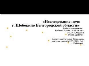 «Исследование почв г. Шебекино Белгородской области» Работу выполнила: Баба