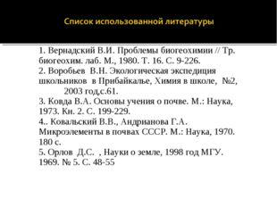 1. Вернадский В.И. Проблемы биогеохимии // Тр. биогеохим. лаб. М., 1980. Т. 1