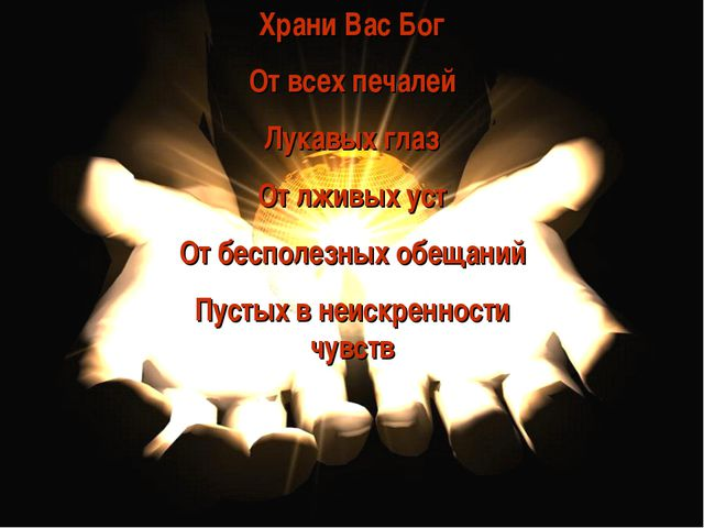 Храни Вас Бог От всех печалей Лукавых глаз От лживых уст От бесполезных обеща...