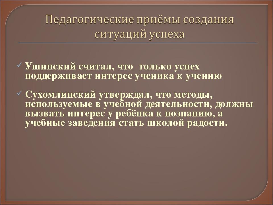 Ушинский считал, что только успех поддерживает интерес ученика к учению Сухо...
