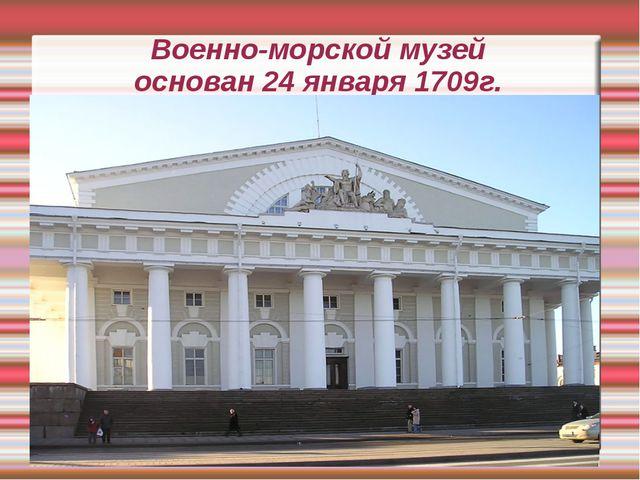 Военно-морской музей основан 24 января 1709г.