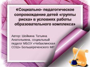 Автор: Шейкина Татьяна Анатольевна, социальный педагог МБОУ «Чебаклинская СОШ