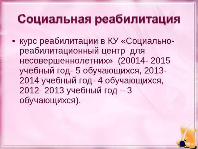 курс реабилитации в КУ «Социально- реабилитационный центр для несовершеннолет...