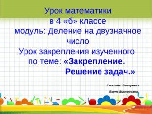 Урок математики в 4 «б» классе модуль: Деление на двузначное число Урок закр