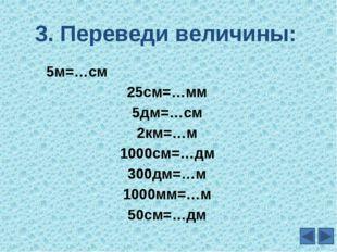 3. Переведи величины: 5м=…см 25см=…мм 5дм=…см 2км=…м 1000см=…дм 300дм=…м 1000