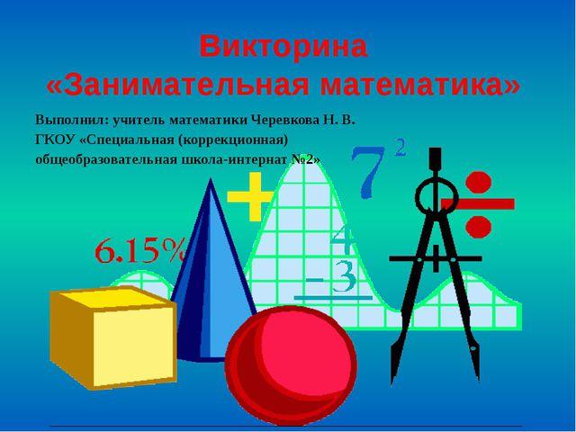 Викторина «Занимательная математика» Выполнил: учитель математики Черевкова Н...