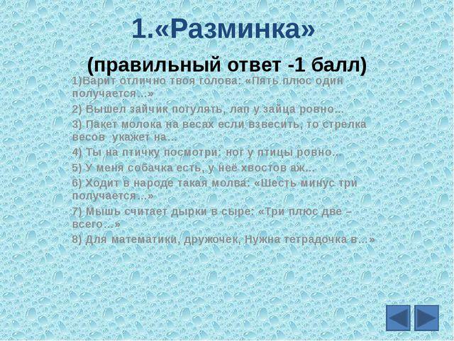 1.«Разминка» (правильный ответ -1 балл) 1)Варит отлично твоя голова: «Пять пл...