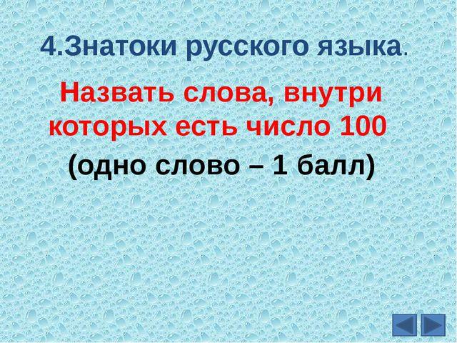 4.Знатоки русского языка. Назвать слова, внутри которых есть число 100 (одно...