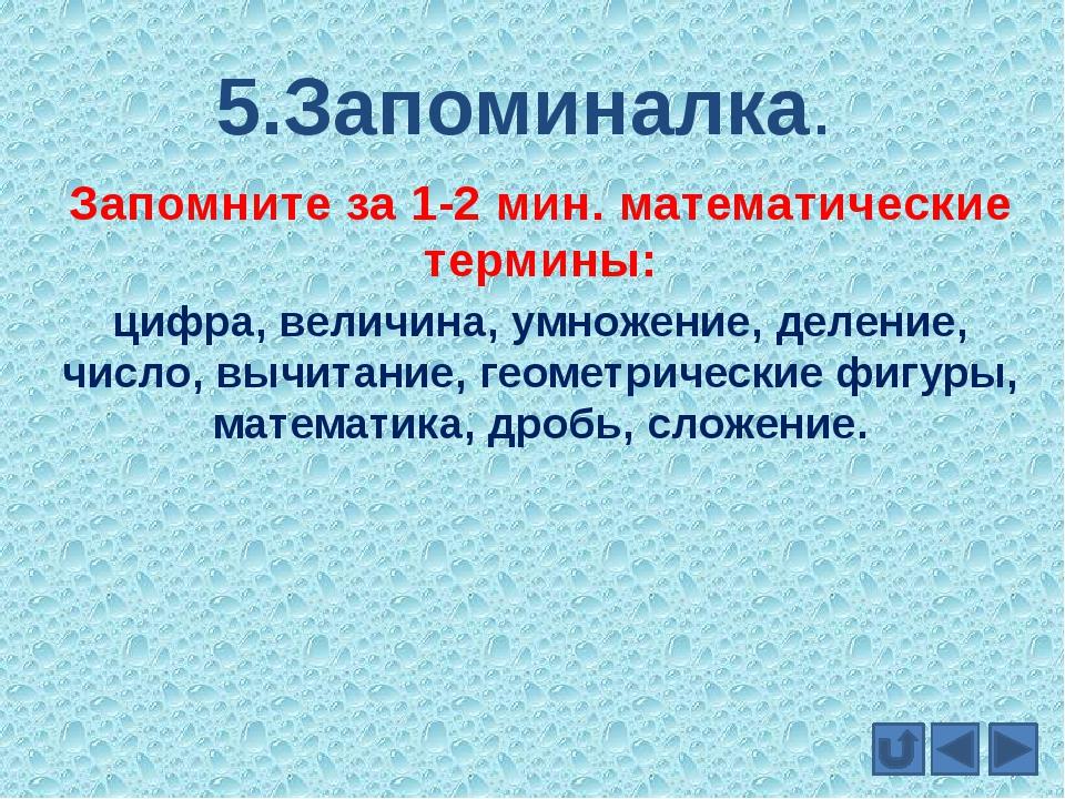 5.Запоминалка. Запомните за 1-2 мин. математические термины: цифра, величина,...
