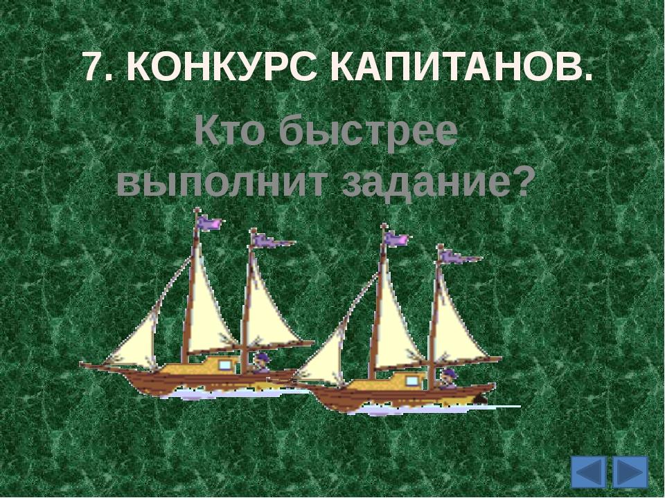 7. КОНКУРС КАПИТАНОВ. Кто быстрее выполнит задание?