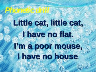Phonetic drill Little cat, little cat, I have no flat. I'm a poor mouse, I ha