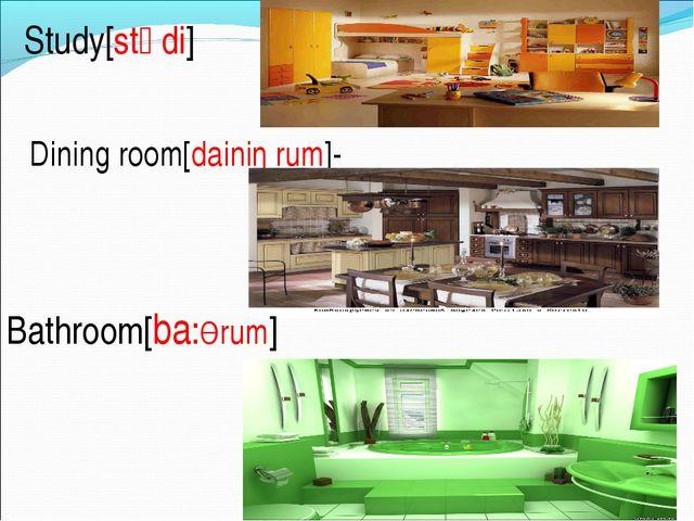 Study[stᴧdi] Dining room[dainiŋ rum]- Bathroom[ba:Өrum]