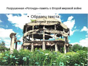 Разрушенная «Ротонда»-память о Второй мировой войне