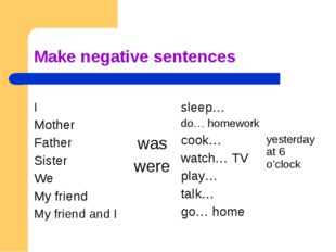 Make negative sentences I Mother Father Sister We My friend My friend and I