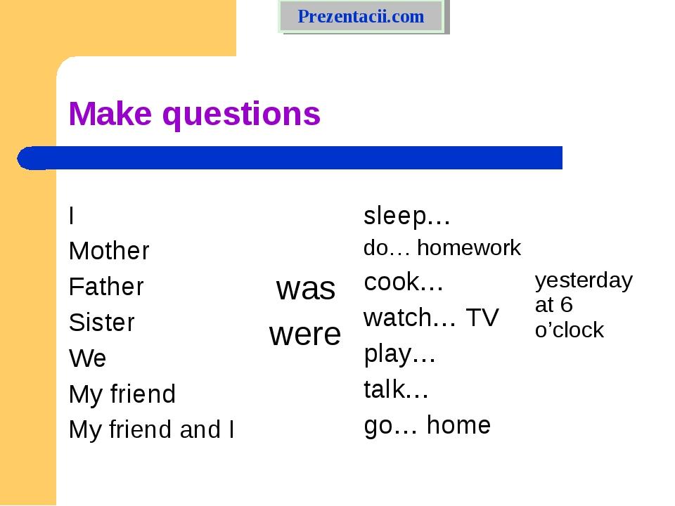 Make questions Prezentacii.com I Mother Father Sister We My friend My friend...