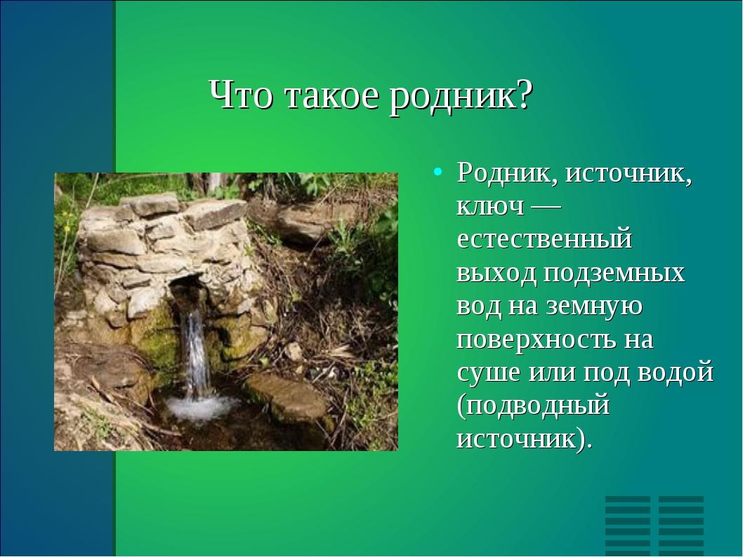 Что такое родник? Родник, источник, ключ — естественный выход подземных вод...