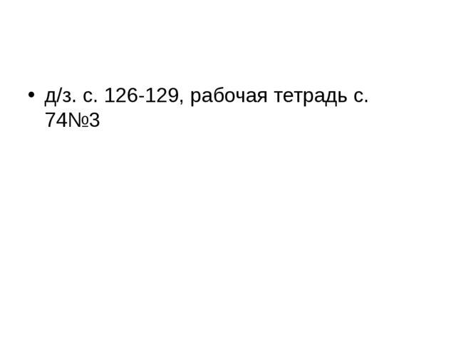 д/з. с. 126-129, рабочая тетрадь с. 74№3