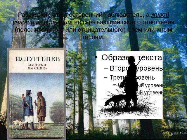 Рассказчик – не посторонний наблюдатель, а живой участник событий, не скрываю...