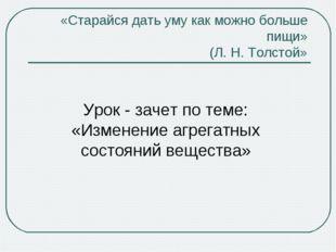 Урок - зачет по теме: «Изменение агрегатных состояний вещества» «Старайся дат
