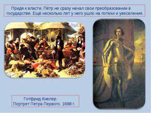 Придя к власти, Пётр не сразу начал свои преобразовании в государстве. Ещё н