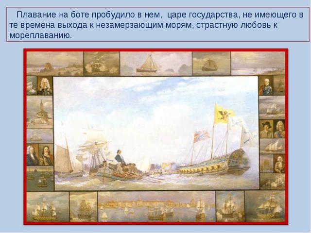 Плавание на боте пробудило в нем, царе государства, не имеющего в те времена...