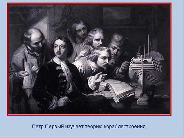 Петр Первый изучает теорию кораблестроения.