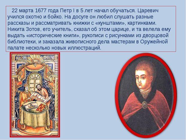 22 марта 1677 года Петр I в 5 лет начал обучаться. Царевич учился охотно и б...