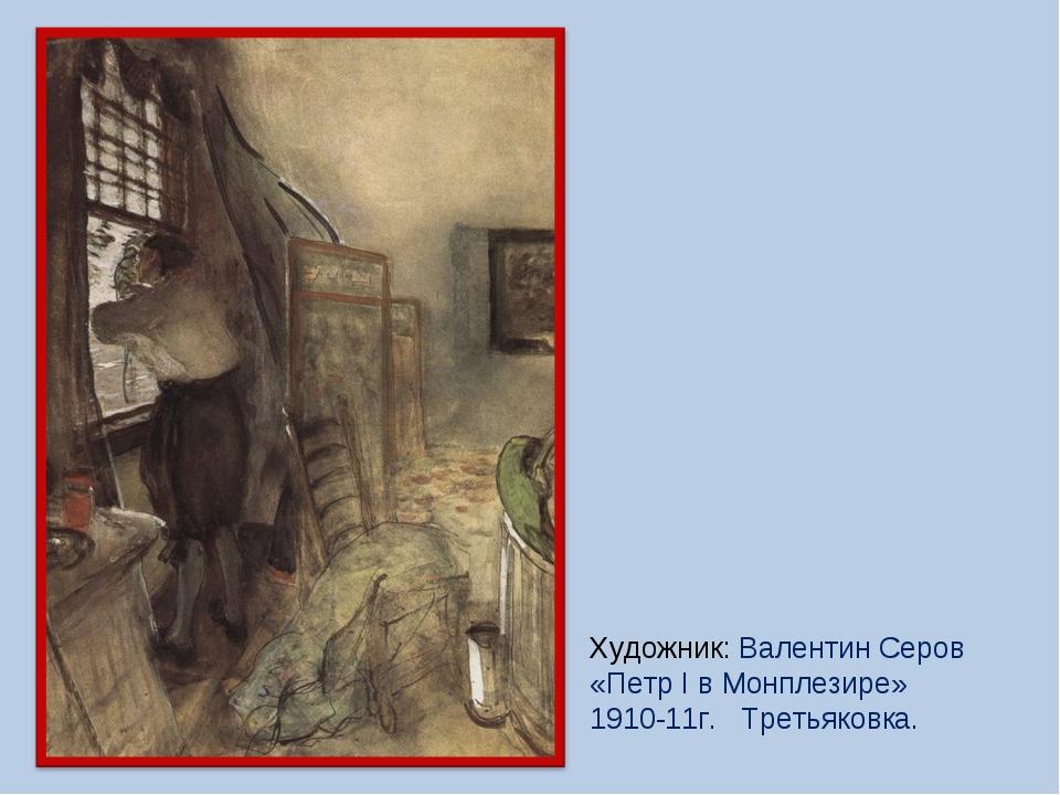 Художник: Валентин Серов «Петр I в Монплезире» 1910-11г. Третьяковка.