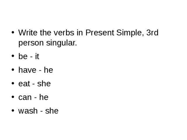 Write the verbs in Present Simple, 3rd person singular. be - it have - he ea...