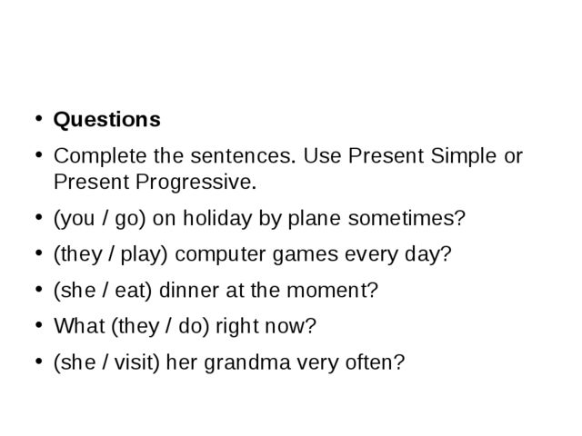 Questions Complete the sentences. Use Present Simple or Present Progressive....